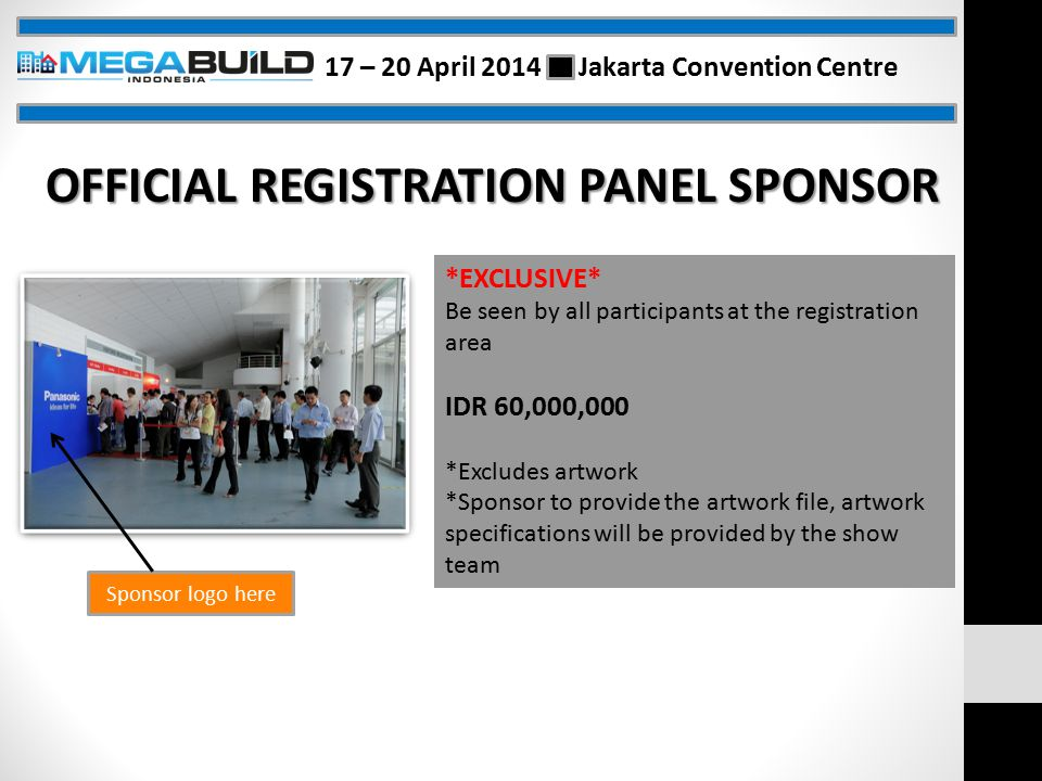 Sponsor logo here OFFICIAL REGISTRATION PANEL SPONSOR *EXCLUSIVE* Be seen by all participants at the registration area IDR 60,000,000 *Excludes artwork *Sponsor to provide the artwork file, artwork specifications will be provided by the show team 17 – 20 April 2014 Jakarta Convention Centre