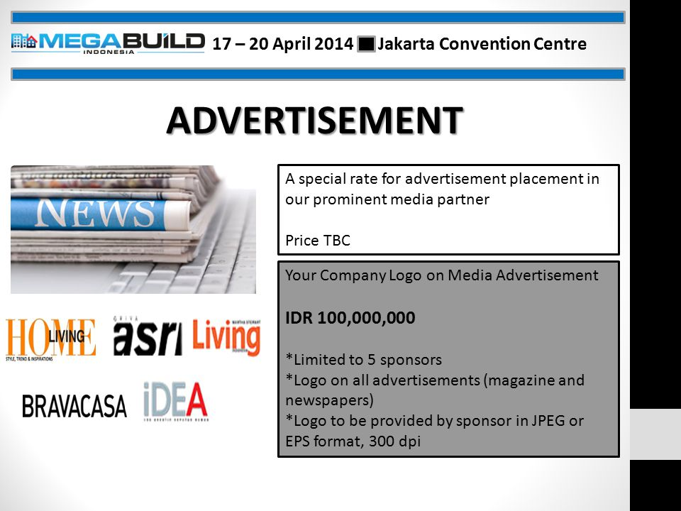 ADVERTISEMENT A special rate for advertisement placement in our prominent media partner Price TBC Your Company Logo on Media Advertisement IDR 100,000,000 *Limited to 5 sponsors *Logo on all advertisements (magazine and newspapers) *Logo to be provided by sponsor in JPEG or EPS format, 300 dpi 17 – 20 April 2014 Jakarta Convention Centre
