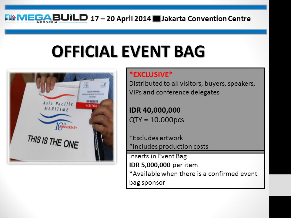 OFFICIAL EVENT BAG *EXCLUSIVE* Distributed to all visitors, buyers, speakers, VIPs and conference delegates IDR 40,000,000 QTY = 10.000pcs *Excludes artwork *Includes production costs Inserts in Event Bag IDR 5,000,000 per item *Available when there is a confirmed event bag sponsor 17 – 20 April 2014 Jakarta Convention Centre