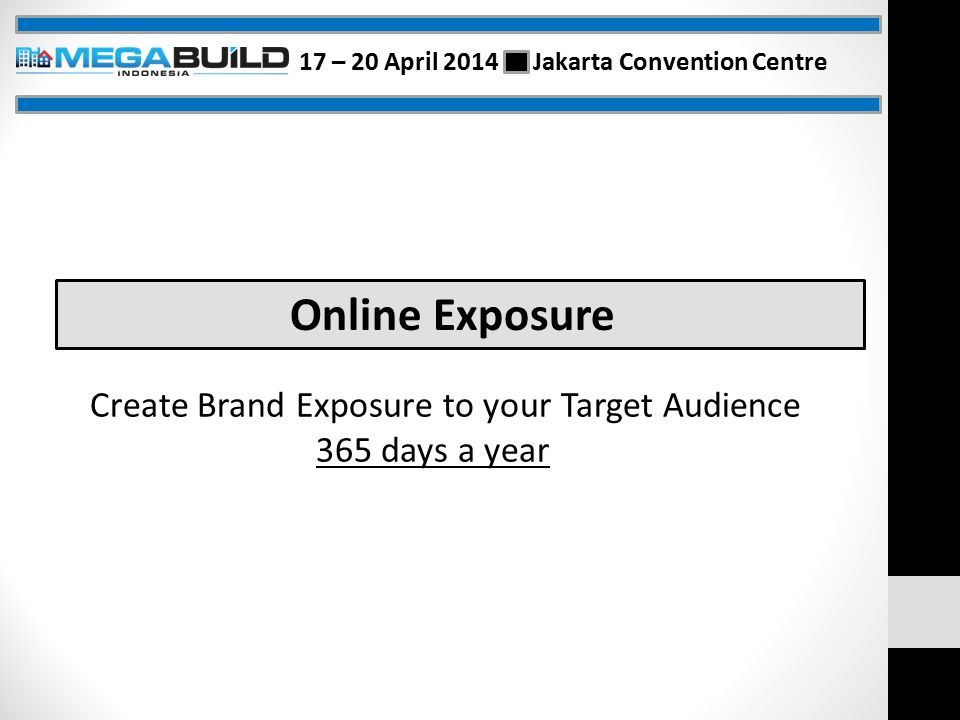 Online Exposure Create Brand Exposure to your Target Audience 365 days a year 17 – 20 April 2014 Jakarta Convention Centre