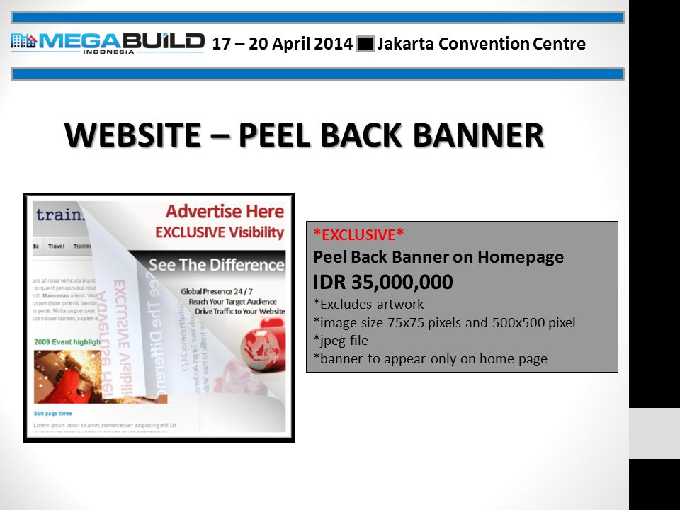 WEBSITE – PEEL BACK BANNER *EXCLUSIVE* Peel Back Banner on Homepage IDR 35,000,000 *Excludes artwork *image size 75x75 pixels and 500x500 pixel *jpeg file *banner to appear only on home page 17 – 20 April 2014 Jakarta Convention Centre