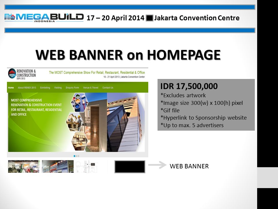 WEB BANNER on HOMEPAGE WEB BANNER IDR 17,500,000 *Excludes artwork *Image size 300(w) x 100(h) pixel *Gif file *Hyperlink to Sponsorship website *Up to max.
