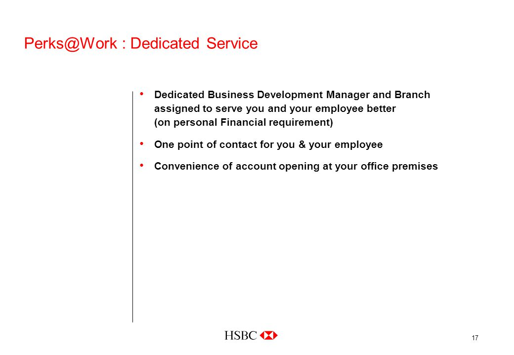 17 Perks@Work : Dedicated Service Dedicated Business Development Manager and Branch assigned to serve you and your employee better (on personal Financial requirement) One point of contact for you & your employee Convenience of account opening at your office premises