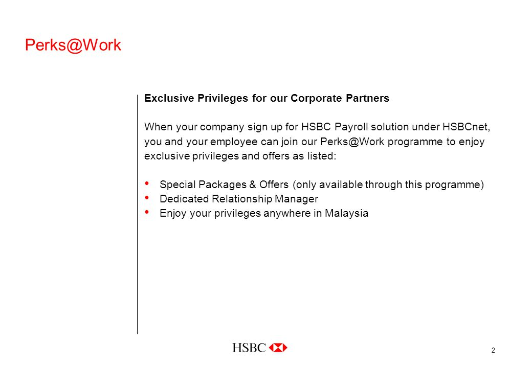 2 Perks@Work Exclusive Privileges for our Corporate Partners When your company sign up for HSBC Payroll solution under HSBCnet, you and your employee can join our Perks@Work programme to enjoy exclusive privileges and offers as listed: Special Packages & Offers (only available through this programme) Dedicated Relationship Manager Enjoy your privileges anywhere in Malaysia