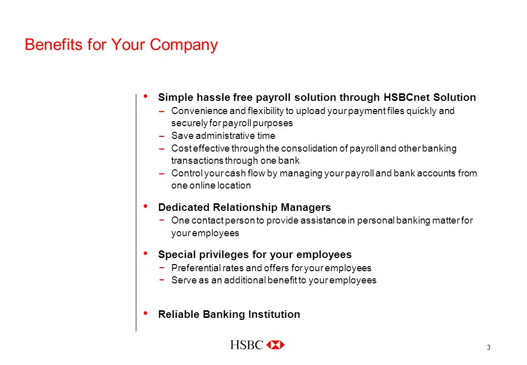 3 Benefits for Your Company Simple hassle free payroll solution through HSBCnet Solution –Convenience and flexibility to upload your payment files quickly and securely for payroll purposes –Save administrative time –Cost effective through the consolidation of payroll and other banking transactions through one bank –Control your cash flow by managing your payroll and bank accounts from one online location Dedicated Relationship Managers −One contact person to provide assistance in personal banking matter for your employees Special privileges for your employees −Preferential rates and offers for your employees −Serve as an additional benefit to your employees Reliable Banking Institution