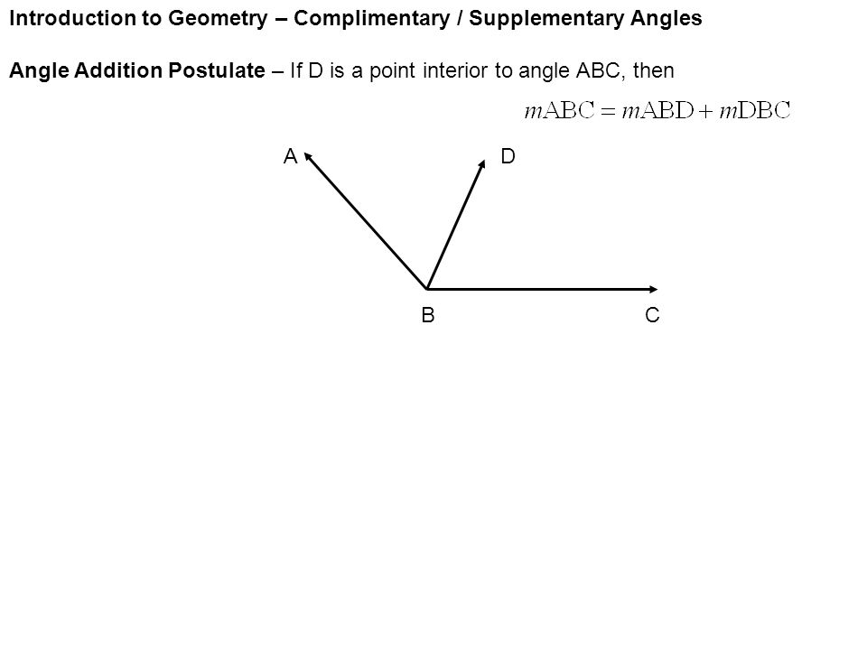 Introduction to Geometry – Complimentary / Supplementary Angles Angle Addition Postulate – If D is a point interior to angle ABC, then AD BC