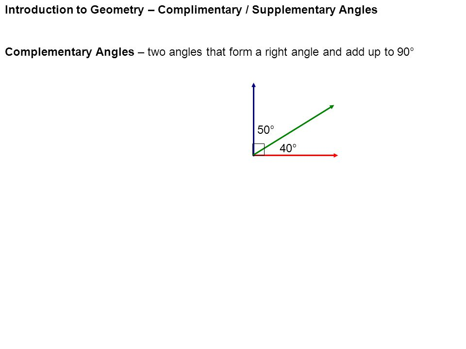 Introduction to Geometry – Complimentary / Supplementary Angles Complementary Angles – two angles that form a right angle and add up to 90° 40° 50°