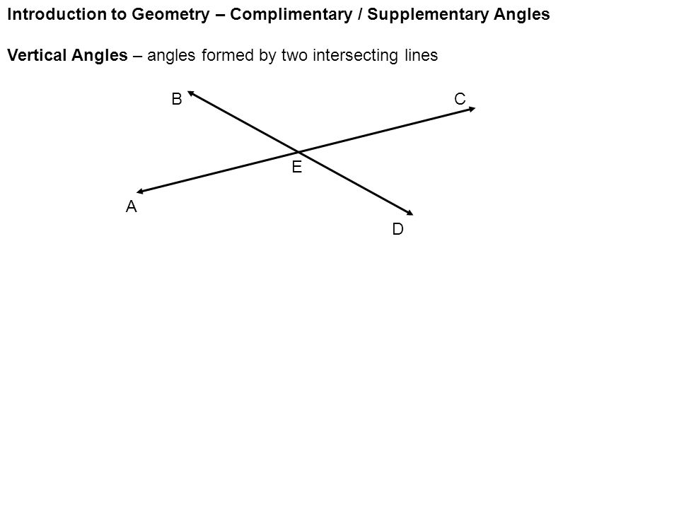Introduction to Geometry – Complimentary / Supplementary Angles Vertical Angles – angles formed by two intersecting lines A E D CB