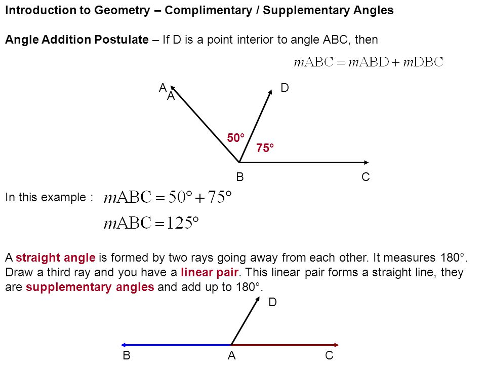 Introduction to Geometry – Complimentary / Supplementary Angles Angle Addition Postulate – If D is a point interior to angle ABC, then AD BC A 50° 75° In this example : A straight angle is formed by two rays going away from each other.