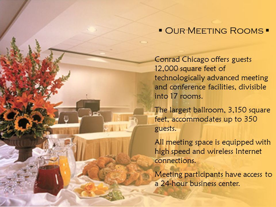  Our Meeting Rooms  Conrad Chicago offers guests 12,000 square feet of technologically advanced meeting and conference facilities, divisible into 17 rooms.