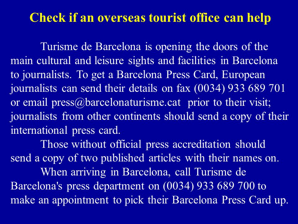 Check if an overseas tourist office can help Turisme de Barcelona is opening the doors of the main cultural and leisure sights and facilities in Barcelona to journalists.