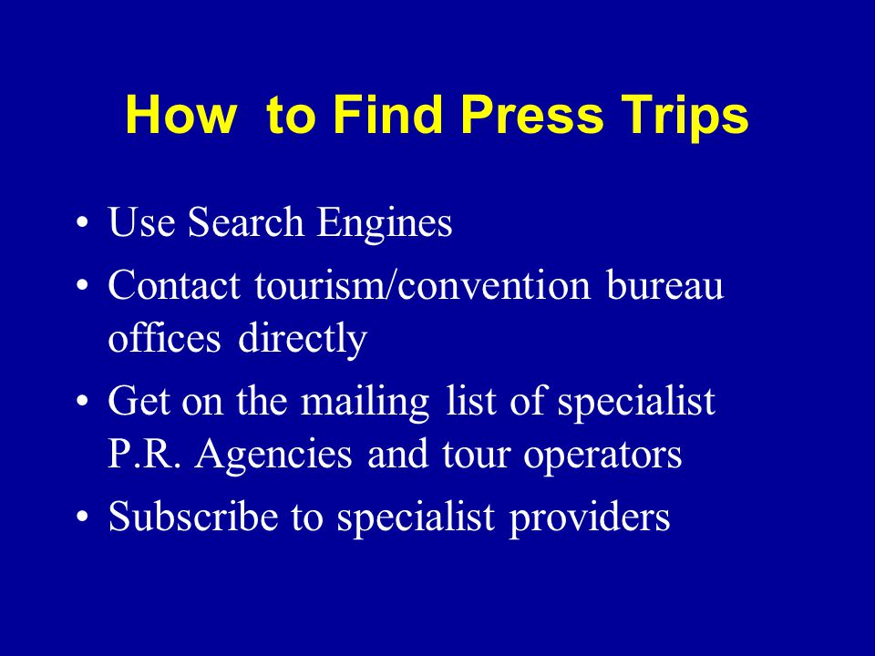 How to Find Press Trips Use Search Engines Contact tourism/convention bureau offices directly Get on the mailing list of specialist P.R.