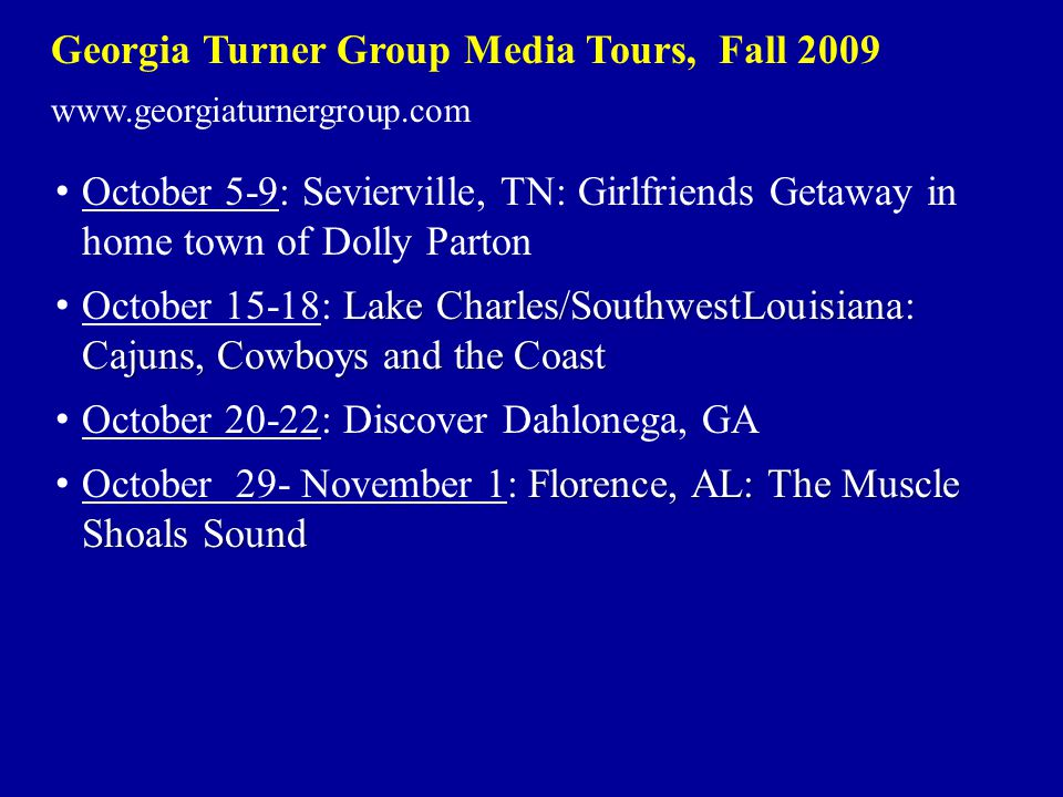 Georgia Turner Group Media Tours, Fall 2009 www.georgiaturnergroup.com October 5-9: Sevierville, TN: Girlfriends Getaway in home town of Dolly Parton Lake Charles/SouthwestLouisiana: Cajuns, Cowboys and the Coast October 15-18: Lake Charles/SouthwestLouisiana: Cajuns, Cowboys and the Coast October 20-22: Discover Dahlonega, GA Florence, AL: The Muscle Shoals Sound October 29- November 1: Florence, AL: The Muscle Shoals Sound