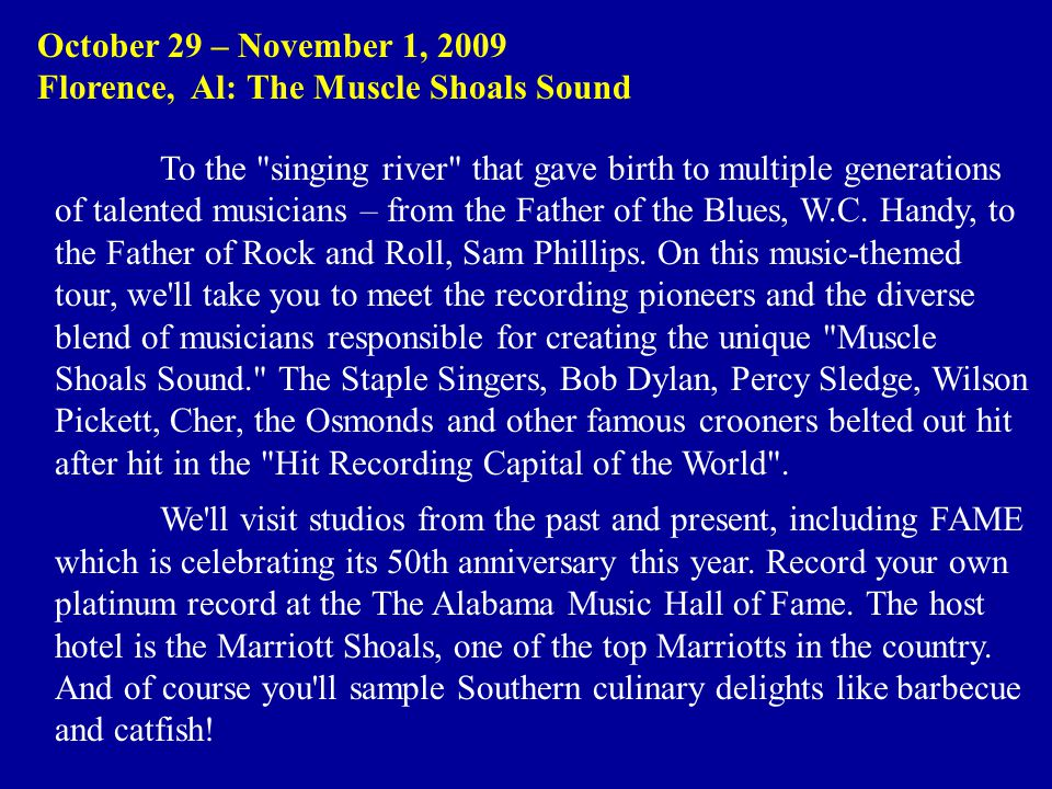 October 29 – November 1, 2009 Florence, Al: The Muscle Shoals Sound To the singing river that gave birth to multiple generations of talented musicians – from the Father of the Blues, W.C.