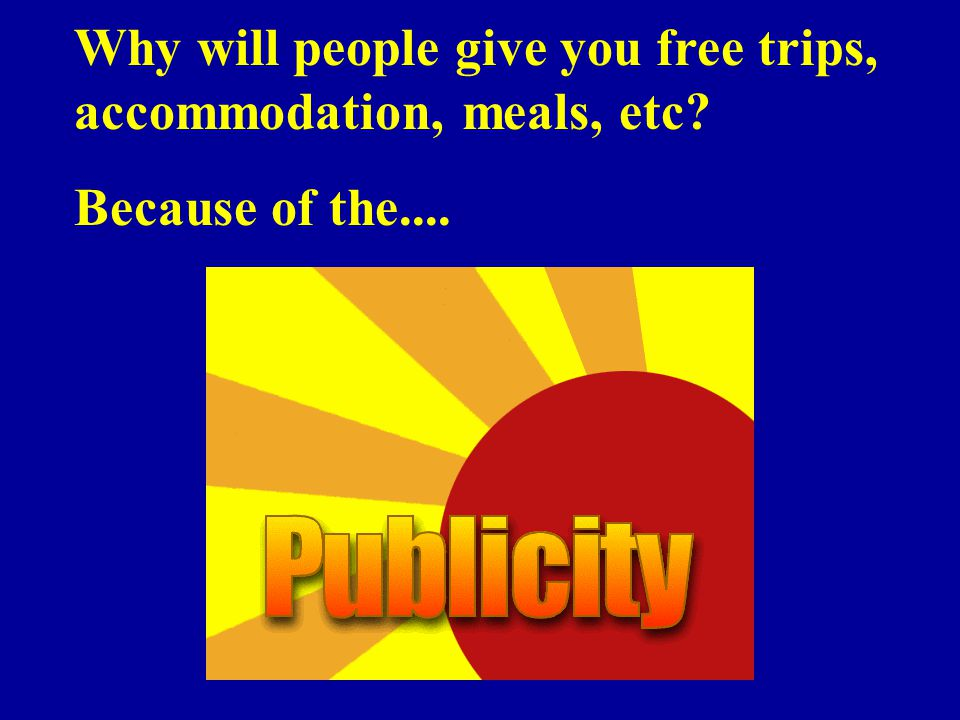 Why will people give you free trips, accommodation, meals, etc Because of the....