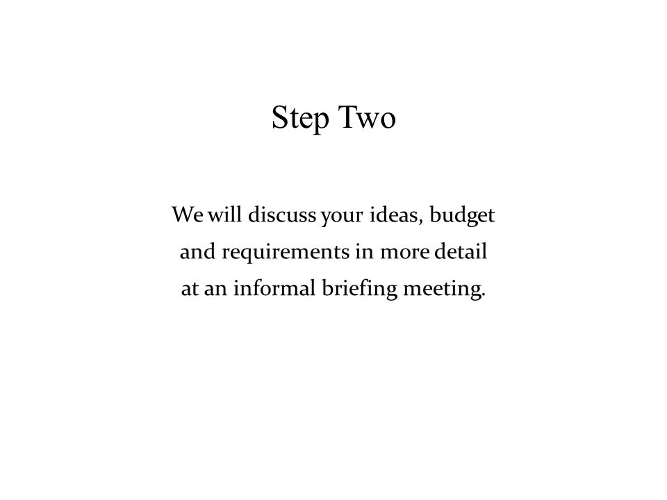 Step Two and requirements in more detail We will discuss your ideas, budget at an informal briefing meeting.