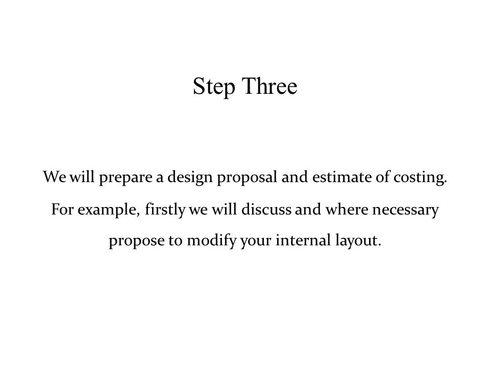 Step Three We will prepare a design proposal and estimate of costing.