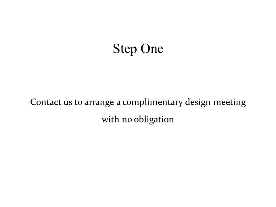 Step One Contact us to arrange a complimentary design meeting with no obligation