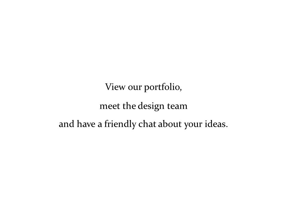 View our portfolio, meet the design team and have a friendly chat about your ideas.