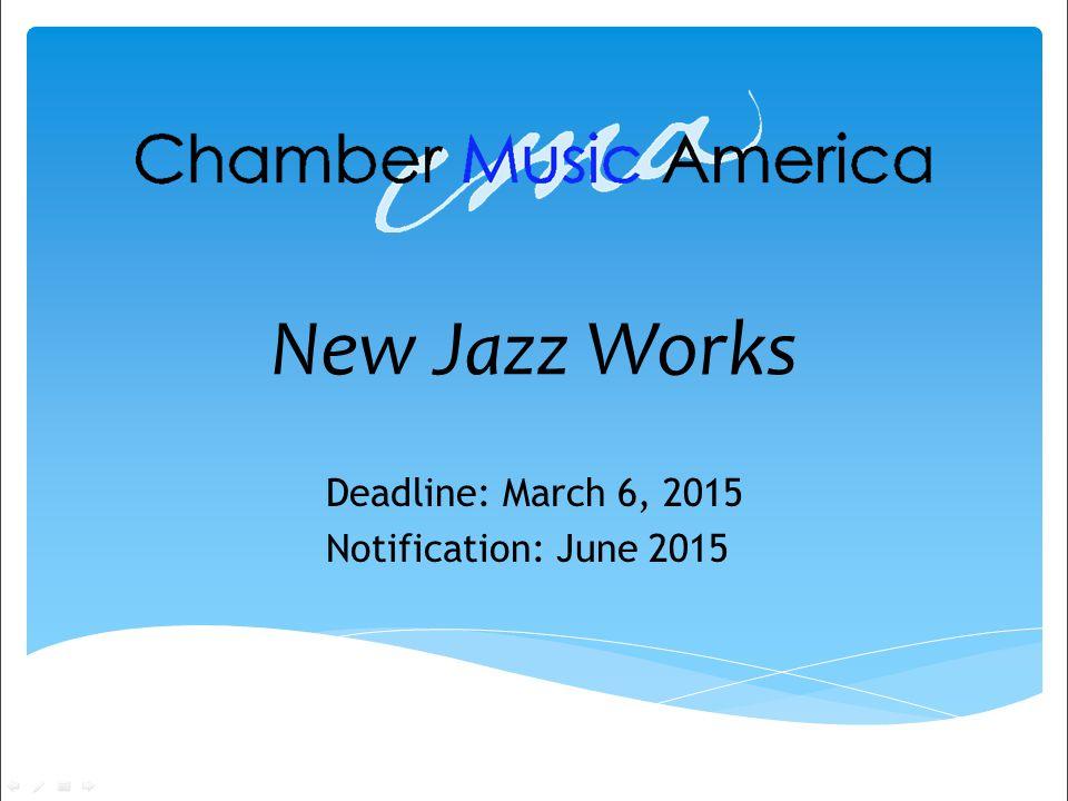 New Jazz Works Deadline: March 6, 2015 Notification: June 2015