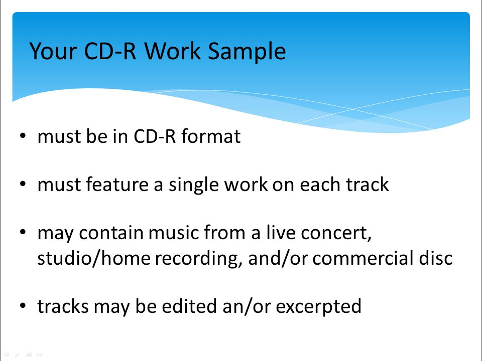 Your CD-R Work Sample must be in CD-R format must feature a single work on each track may contain music from a live concert, studio/home recording, and/or commercial disc tracks may be edited an/or excerpted