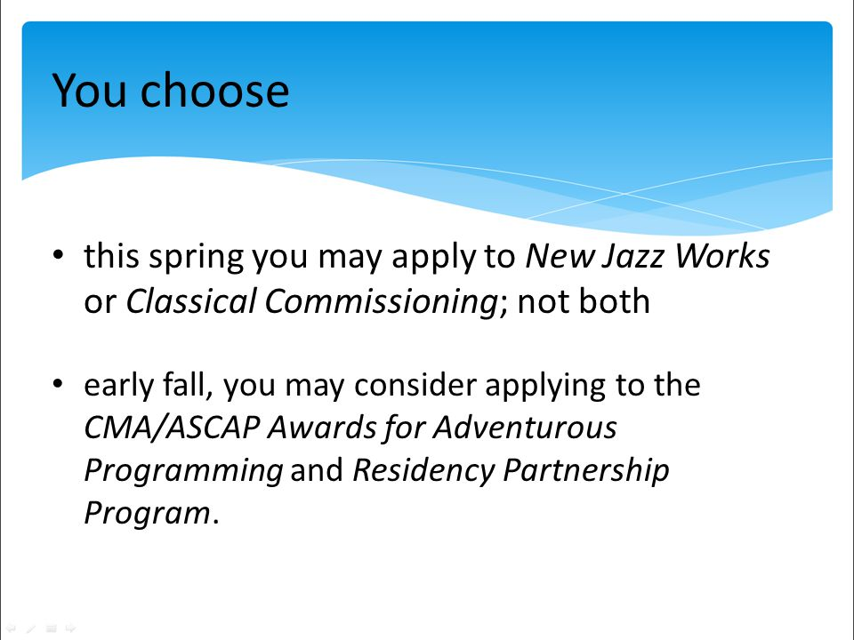 You choose this spring you may apply to New Jazz Works or Classical Commissioning; not both early fall, you may consider applying to the CMA/ASCAP Awards for Adventurous Programming and Residency Partnership Program.