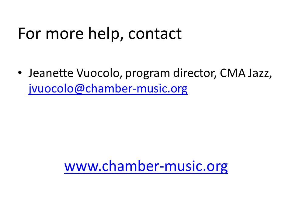 Jeanette Vuocolo, program director, CMA Jazz, jvuocolo@chamber-music.org jvuocolo@chamber-music.org www.chamber-music.org For more help, contact