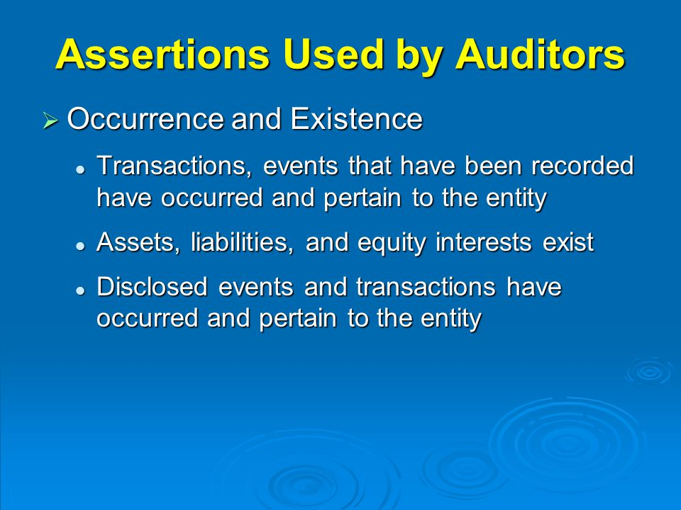 Assertions Used by Auditors  Occurrence and Existence Transactions, events that have been recorded have occurred and pertain to the entity Transactions, events that have been recorded have occurred and pertain to the entity Assets, liabilities, and equity interests exist Assets, liabilities, and equity interests exist Disclosed events and transactions have occurred and pertain to the entity Disclosed events and transactions have occurred and pertain to the entity