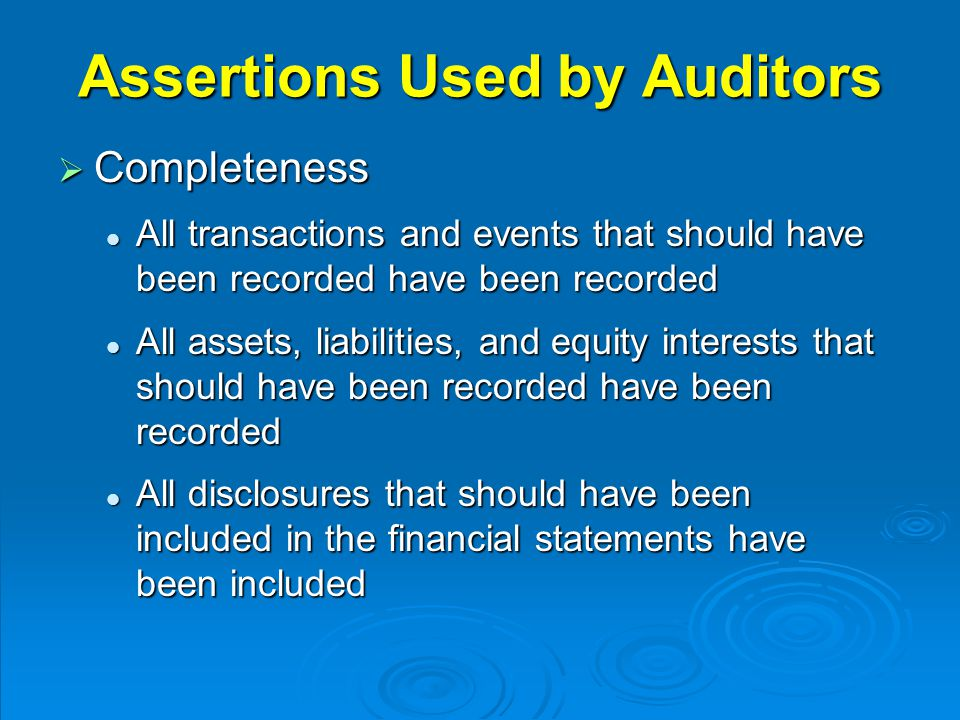 Assertions Used by Auditors  Completeness All transactions and events that should have been recorded have been recorded All transactions and events t