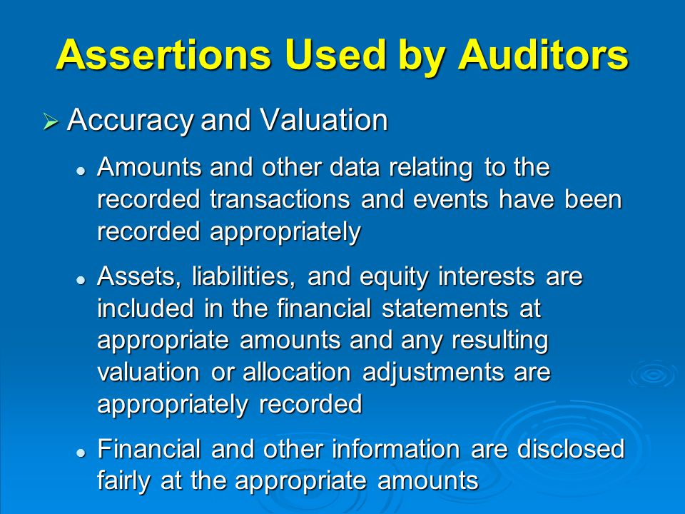 Assertions Used by Auditors  Accuracy and Valuation Amounts and other data relating to the recorded transactions and events have been recorded appropriately Amounts and other data relating to the recorded transactions and events have been recorded appropriately Assets, liabilities, and equity interests are included in the financial statements at appropriate amounts and any resulting valuation or allocation adjustments are appropriately recorded Assets, liabilities, and equity interests are included in the financial statements at appropriate amounts and any resulting valuation or allocation adjustments are appropriately recorded Financial and other information are disclosed fairly at the appropriate amounts Financial and other information are disclosed fairly at the appropriate amounts
