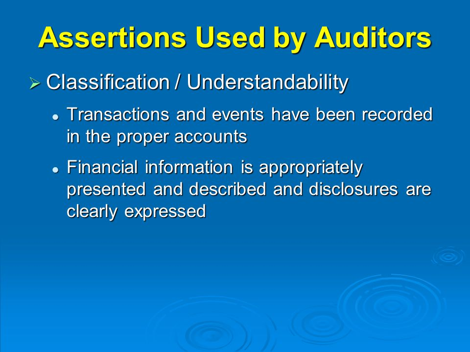 Assertions Used by Auditors  Classification / Understandability Transactions and events have been recorded in the proper accounts Transactions and events have been recorded in the proper accounts Financial information is appropriately presented and described and disclosures are clearly expressed Financial information is appropriately presented and described and disclosures are clearly expressed
