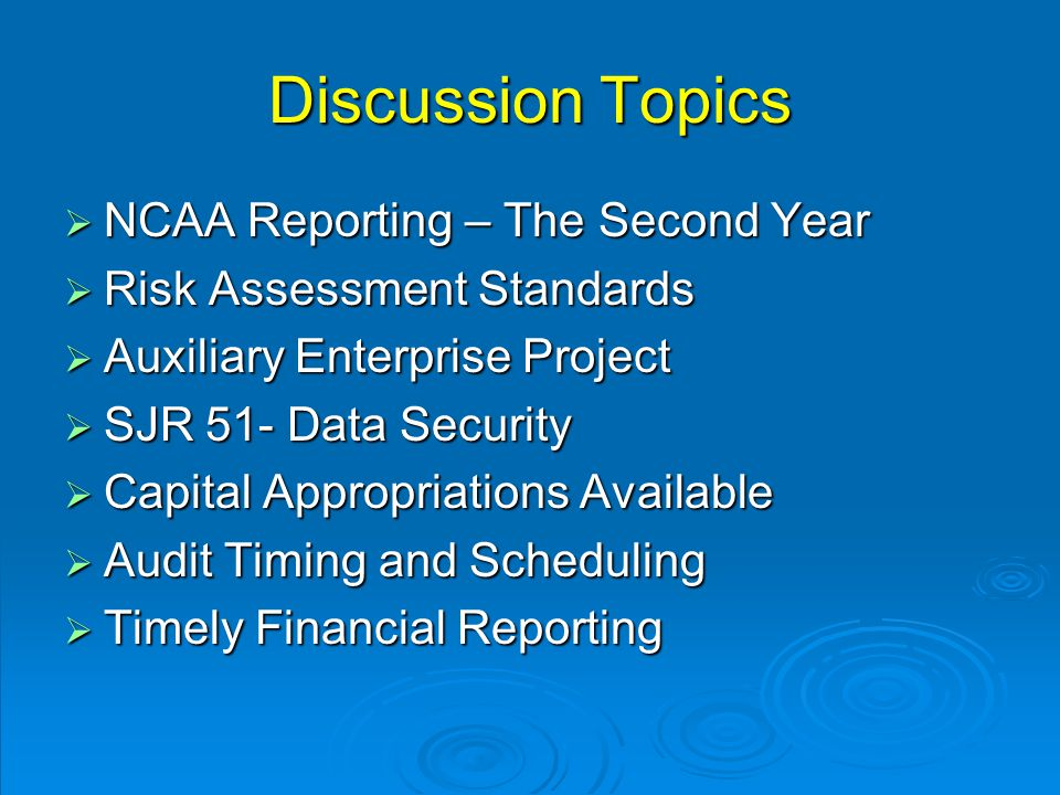 Discussion Topics  NCAA Reporting – The Second Year  Risk Assessment Standards  Auxiliary Enterprise Project  SJR 51- Data Security  Capital Appropriations Available  Audit Timing and Scheduling  Timely Financial Reporting