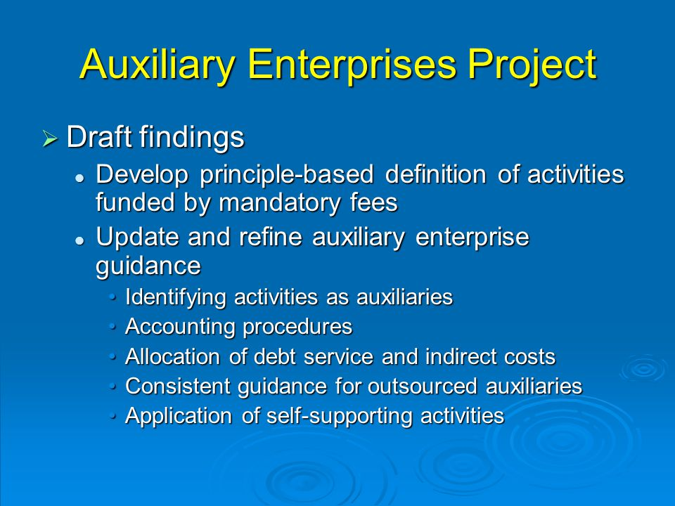 Auxiliary Enterprises Project  Draft findings Develop principle-based definition of activities funded by mandatory fees Develop principle-based definition of activities funded by mandatory fees Update and refine auxiliary enterprise guidance Update and refine auxiliary enterprise guidance Identifying activities as auxiliariesIdentifying activities as auxiliaries Accounting proceduresAccounting procedures Allocation of debt service and indirect costsAllocation of debt service and indirect costs Consistent guidance for outsourced auxiliariesConsistent guidance for outsourced auxiliaries Application of self-supporting activitiesApplication of self-supporting activities