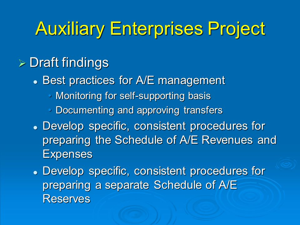 Auxiliary Enterprises Project  Draft findings Best practices for A/E management Best practices for A/E management Monitoring for self-supporting basisMonitoring for self-supporting basis Documenting and approving transfersDocumenting and approving transfers Develop specific, consistent procedures for preparing the Schedule of A/E Revenues and Expenses Develop specific, consistent procedures for preparing the Schedule of A/E Revenues and Expenses Develop specific, consistent procedures for preparing a separate Schedule of A/E Reserves Develop specific, consistent procedures for preparing a separate Schedule of A/E Reserves