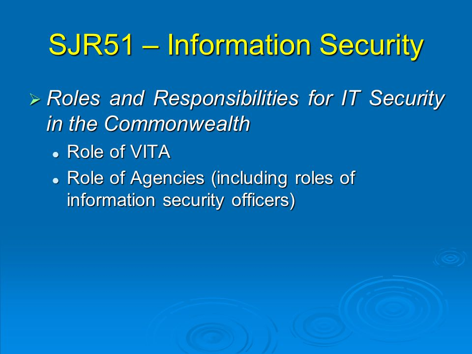 SJR51 – Information Security  Roles and Responsibilities for IT Security in the Commonwealth Role of VITA Role of VITA Role of Agencies (including roles of information security officers) Role of Agencies (including roles of information security officers)