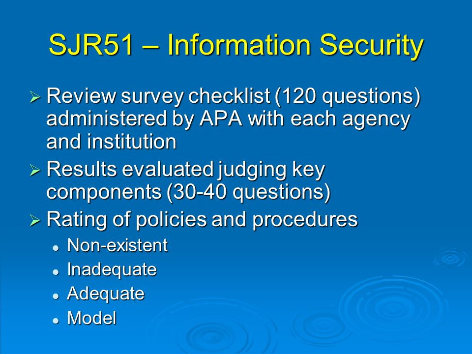 SJR51 – Information Security  Review survey checklist (120 questions) administered by APA with each agency and institution  Results evaluated judging key components (30-40 questions)  Rating of policies and procedures Non-existent Non-existent Inadequate Inadequate Adequate Adequate Model Model