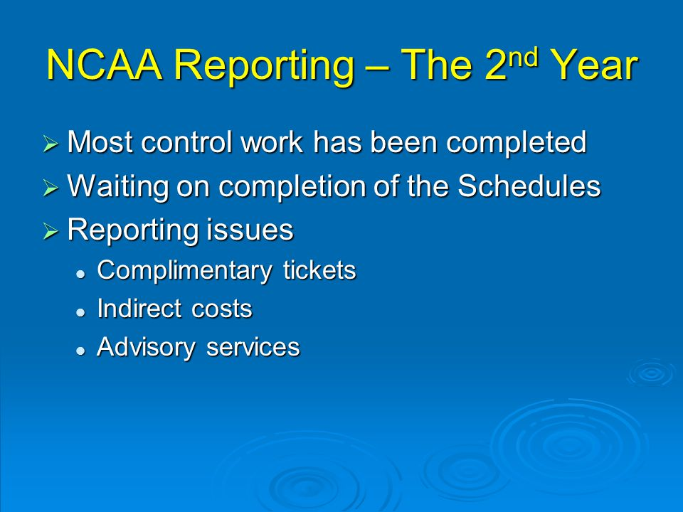 NCAA Reporting – The 2 nd Year  Most control work has been completed  Waiting on completion of the Schedules  Reporting issues Complimentary tickets Complimentary tickets Indirect costs Indirect costs Advisory services Advisory services
