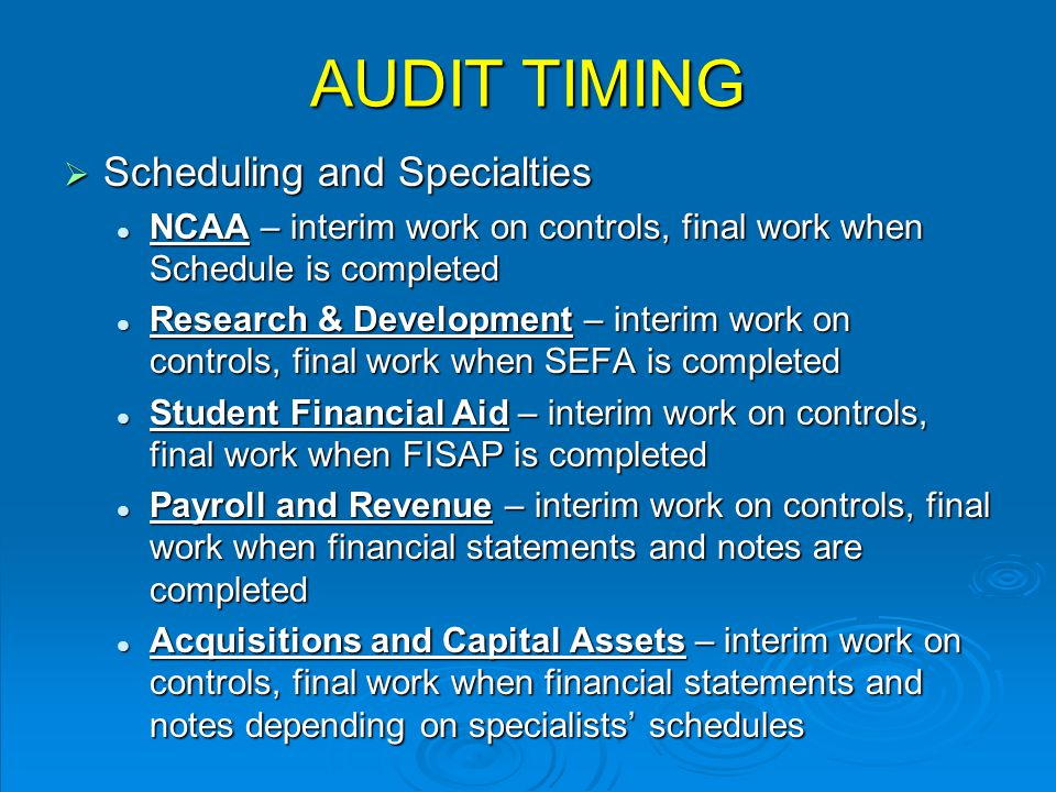 AUDIT TIMING  Scheduling and Specialties NCAA – interim work on controls, final work when Schedule is completed NCAA – interim work on controls, final work when Schedule is completed Research & Development – interim work on controls, final work when SEFA is completed Research & Development – interim work on controls, final work when SEFA is completed Student Financial Aid – interim work on controls, final work when FISAP is completed Student Financial Aid – interim work on controls, final work when FISAP is completed Payroll and Revenue – interim work on controls, final work when financial statements and notes are completed Payroll and Revenue – interim work on controls, final work when financial statements and notes are completed Acquisitions and Capital Assets – interim work on controls, final work when financial statements and notes depending on specialists' schedules Acquisitions and Capital Assets – interim work on controls, final work when financial statements and notes depending on specialists' schedules