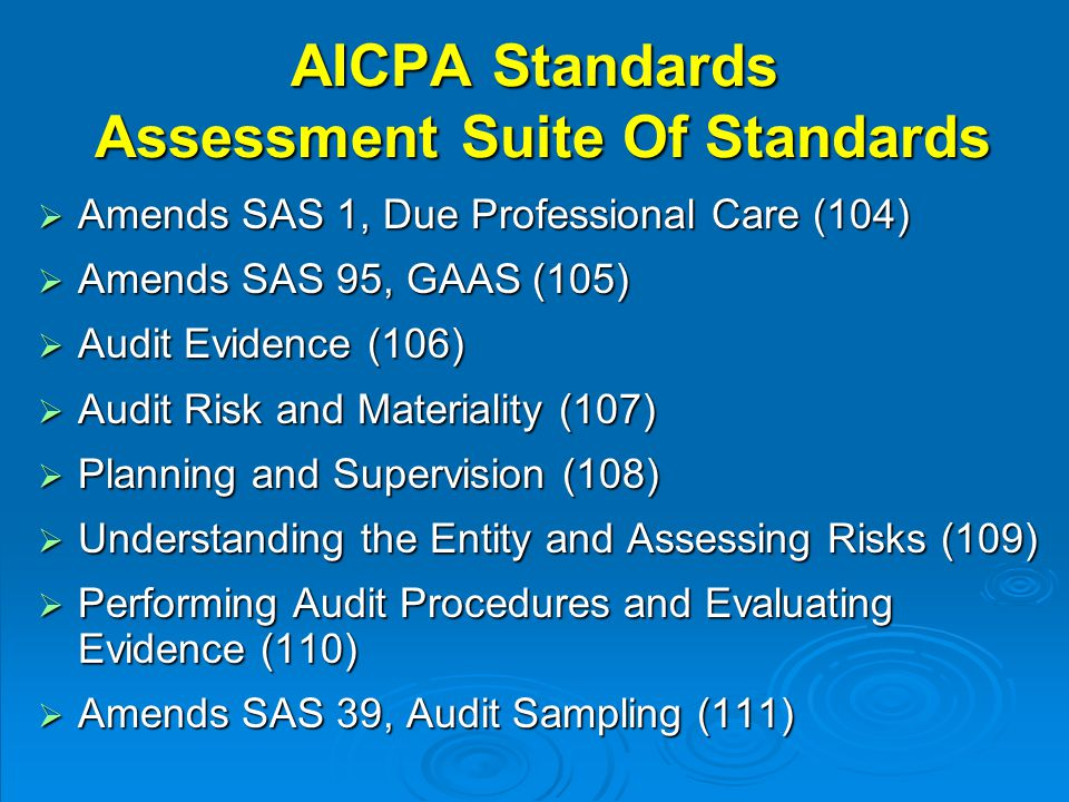 AICPA Standards Assessment Suite Of Standards  Amends SAS 1, Due Professional Care (104)  Amends SAS 95, GAAS (105)  Audit Evidence (106)  Audit Risk and Materiality (107)  Planning and Supervision (108)  Understanding the Entity and Assessing Risks (109)  Performing Audit Procedures and Evaluating Evidence (110)  Amends SAS 39, Audit Sampling (111)