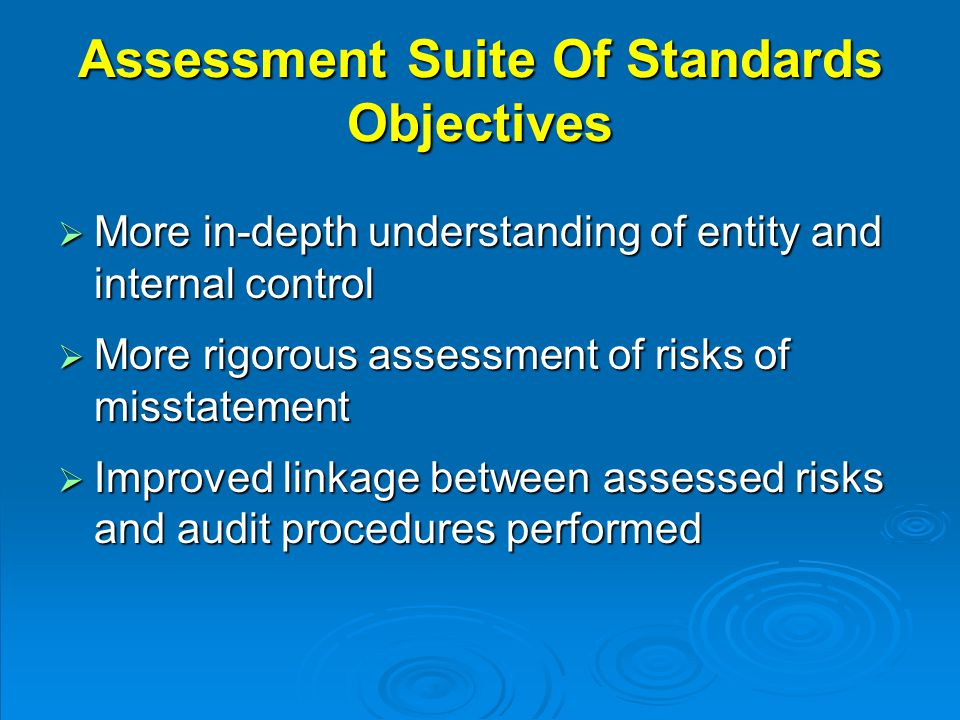 Assessment Suite Of Standards Objectives  More in-depth understanding of entity and internal control  More rigorous assessment of risks of misstatement  Improved linkage between assessed risks and audit procedures performed