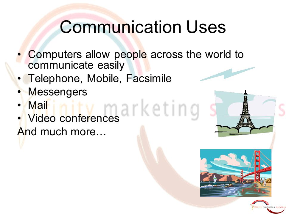 Communication Uses Computers allow people across the world to communicate easily Telephone, Mobile, Facsimile Messengers Mail Video conferences And much more…