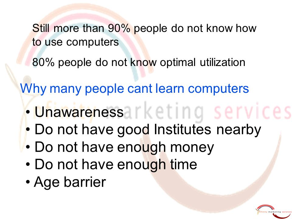 Unawareness Do not have good Institutes nearby Do not have enough money Do not have enough time Age barrier Why many people cant learn computers Still more than 90% people do not know how to use computers 80% people do not know optimal utilization