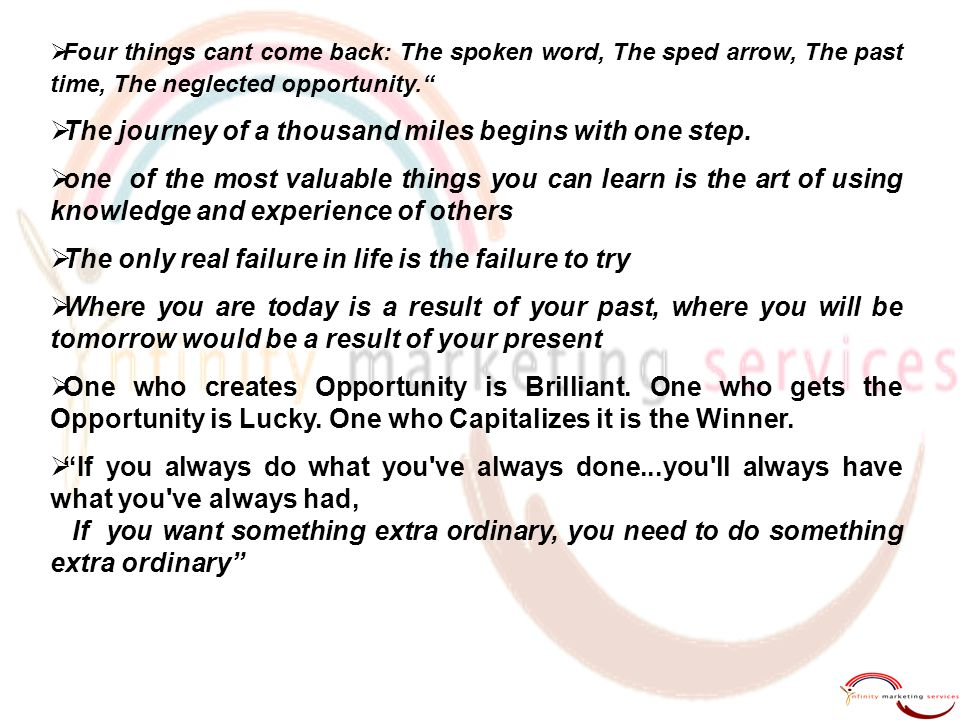  Four things cant come back: The spoken word, The sped arrow, The past time, The neglected opportunity.  The journey of a thousand miles begins with one step.
