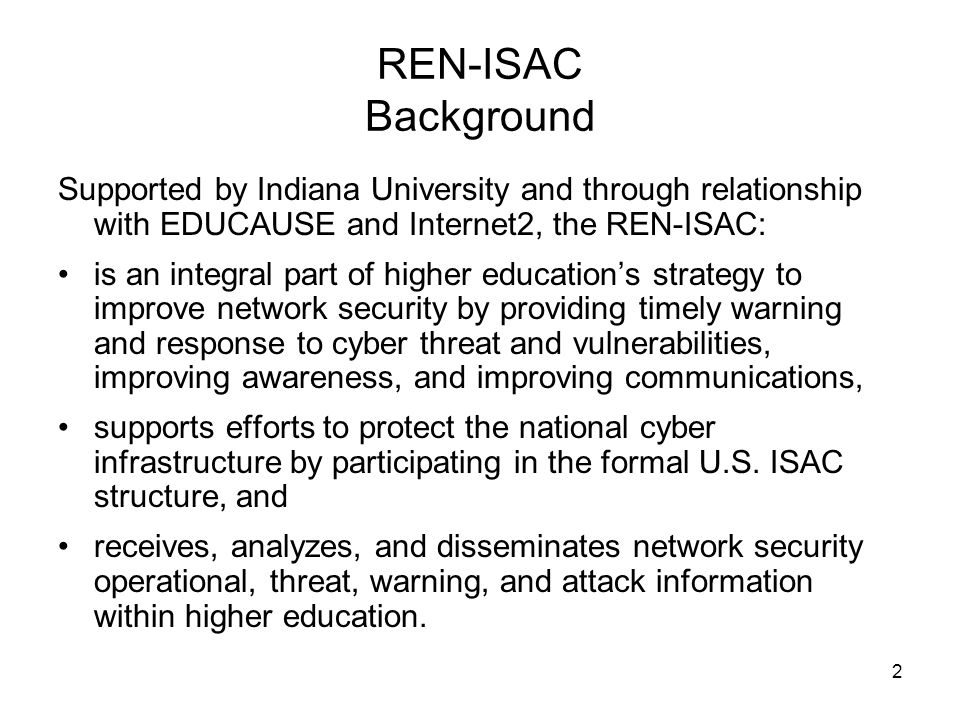 33 REN-ISAC Background Supported by Indiana University and through relationship with EDUCAUSE and Internet2, the REN-ISAC: is an integral part of higher education's strategy to improve network security by providing timely warning and response to cyber threat and vulnerabilities, improving awareness, and improving communications.