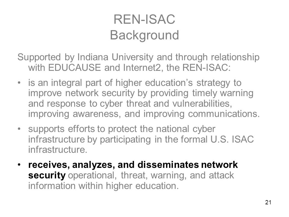 21 REN-ISAC Background Supported by Indiana University and through relationship with EDUCAUSE and Internet2, the REN-ISAC: is an integral part of higher education's strategy to improve network security by providing timely warning and response to cyber threat and vulnerabilities, improving awareness, and improving communications.