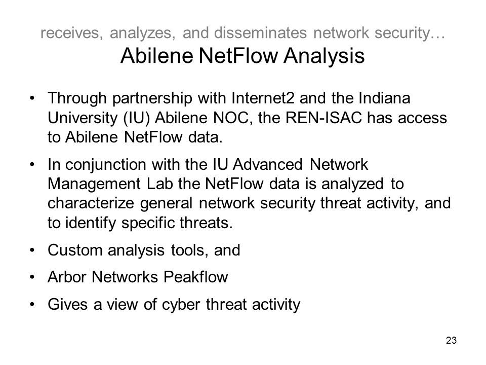 23 receives, analyzes, and disseminates network security… Abilene NetFlow Analysis Through partnership with Internet2 and the Indiana University (IU) Abilene NOC, the REN-ISAC has access to Abilene NetFlow data.