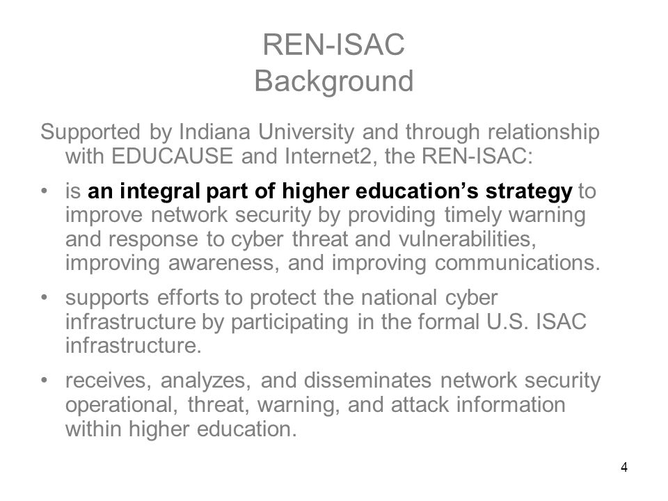 4 REN-ISAC Background Supported by Indiana University and through relationship with EDUCAUSE and Internet2, the REN-ISAC: is an integral part of higher education's strategy to improve network security by providing timely warning and response to cyber threat and vulnerabilities, improving awareness, and improving communications.