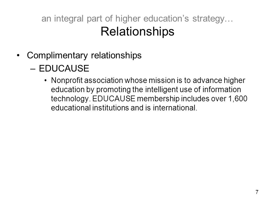 7 an integral part of higher education's strategy… Relationships Complimentary relationships –EDUCAUSE Nonprofit association whose mission is to advance higher education by promoting the intelligent use of information technology.