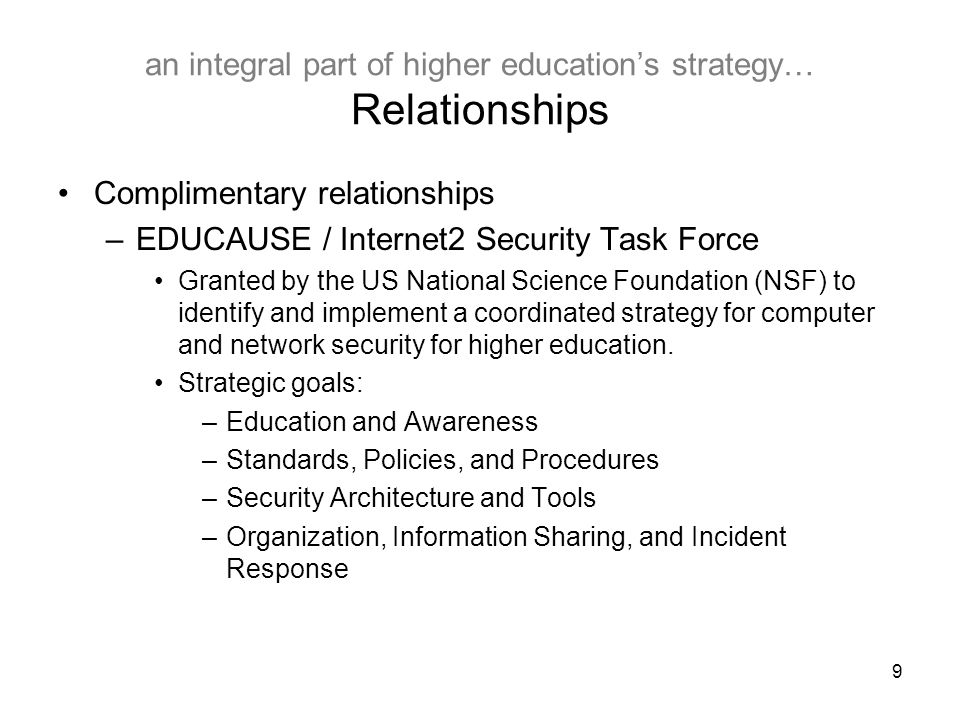 10 an integral part of higher education's strategy… Relationships Complimentary relationships –Indiana University Global Network Operations Center Provides network help desk and engineering support for US national and international networks, including: –Internet2 Abilene –National LambdaRail –TransPAC –AMPATH –STAR TAP –MANLAN IU Global NOC engineers and REN-ISAC possess a unique operations and engineering perspective of these networks.