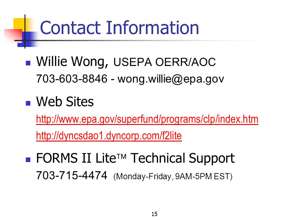 15 Willie Wong, USEPA OERR/AOC 703-603-8846 - wong.willie@epa.gov Web Sites http://www.epa.gov/superfund/programs/clp/index.htm http://dyncsdao1.dyncorp.com/f2lite FORMS II Lite  Technical Support 703-715-4474 (Monday-Friday, 9AM-5PM EST) Contact Information